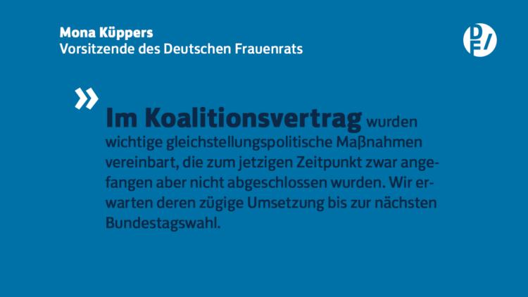 """Zitat Mona Küppers, Vorsitzende des Deutschen Frauenrats: """"Im Koalitionsvertrag wurden wichtige gleichstellungspolitische Maßnahmen vereinbart, die zum jetzigen Zeitpunkt zwar angefangen aber nicht abgeschlossen wurden. Wir erwarten deren zügige Umsetzung bis zur nächsten Bundestagswahl."""""""