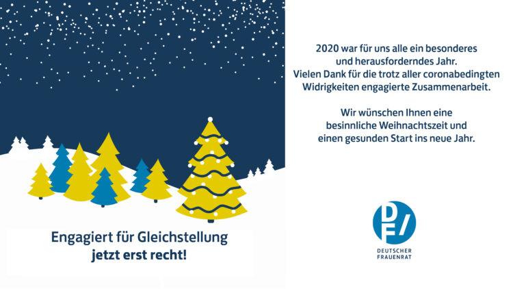Engagiert für Gleichstellung – jetzt erst recht - 2020 war für uns alle ein besonderes und herausforderndes Jahr. Vielen Dank für die trotz aller coronabedingten Widrigkeiten engagierte Zusammenarbeit. Wir wünschen Ihnen eine besinnliche Weihnachtszeit und einen gesunden Start ins neue Jahr.