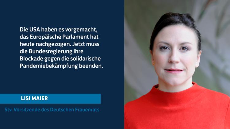 Zitat Lisi Maier, stv. Vorsitzende des Deutschen Frauenrats: Die USA haben es vorgemacht, das Europäische Parlament hat heute nachgezogen. Jetzt muss die Bundesregierung ihre Blockade gegen die solidarische Pandemiebekämpfung beenden.