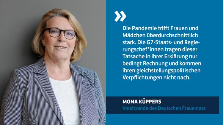 """Zitat Mona Küppers, Vorsitzende des Deutschen Frauenrats: """"Die Pandemie trifft Frauen und Mädchen überdurchschnittlich stark. Die G7-Staats- und Regierungschef*innen tragen dieser Tatsache in ihrer Erklärung nur bedingt Rechnung und kommen ihren gleichstellungspolitischen Verpflichtungen nicht nach."""""""