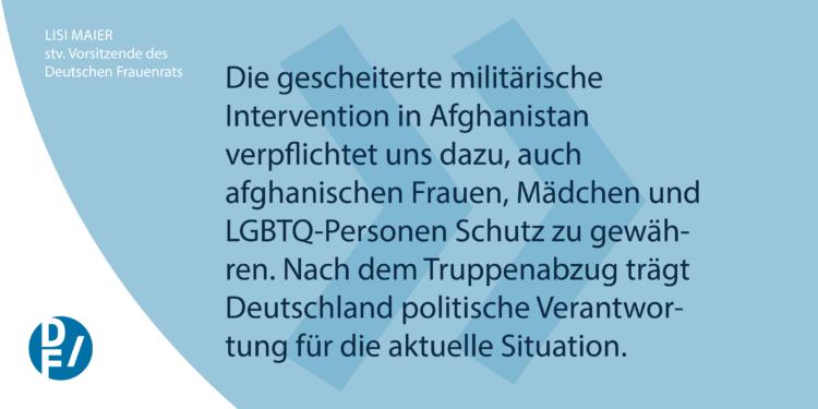 Die gescheiterte militärische Intervention in Afghanistan verpflichtet uns dazu, auch afghanischen Frauen, Mädchen und LGBTQ-Personen Schutz zu gewähren. Nach dem Truppenabzug trägt Deutschland politische Verantwortung für die aktuelle Situation.